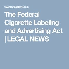 The Federal Cigarette Labeling and Advertising Act | LEGAL NEWS