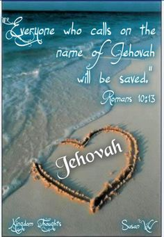 "Everyone who calls on the name of Jehovah will be saved."" Romans 10;13"