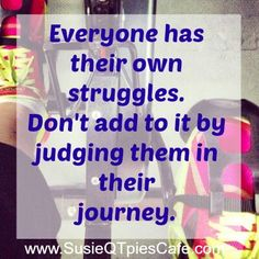 Everyone has their own struggles. Dont add to it by judging them in their journey.