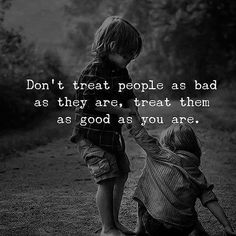 Dont Treat People As Bad As They Are, Treat Them As Good As You Are life quotes quotes quote inspirational quotes life quotes and sayings
