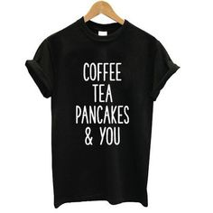 COFFEE TEA PANCAKE AND YOU Letter Print Women Tshirts Cotton Casual Funny t Shirt For Lady Top Tee Hipster Drop Ship Black H-43