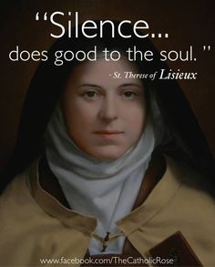 The fruit of Silence is prayer. The fruit of Prayer is faith. The fruit of Faith is love. The fruit of Love is service. The fruit of Service is peace. Even Mother Teresa echoed St. Therese!