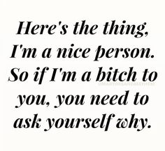 Here's the thing: I'm a nice person. So if I'm a bitch to you, you need to ask yourself why.