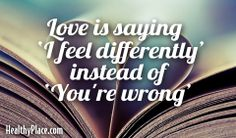 "Quote: Love is saying ""I feel differently"" instead of ""you're wrong.""  www.HealthyPlace.com"