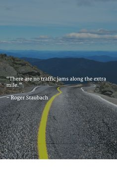 """""""There are no traffic jams along the extra mile.""""   – Roger Staubach"""
