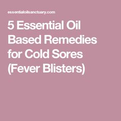 5 Essential Oil Based Remedies for Cold Sores (Fever Blisters)