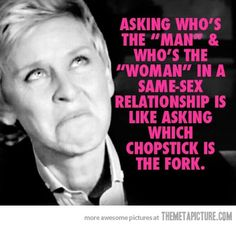 "Asking who's the ""man"" & who's the ""women"" in a same-sex relationship is like asking which chopstick is the fork."