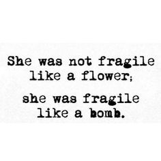 She was not fragile She was not fragile like a flower; she was fragile like a bomb. Carrie Fiter quotes words of wisdom blackout poetry travel quotes neon positive inspirational wisdom affirmations life quotes motivational quotes music quotes happiness relationship quotes intj infp thoughts truths infj feminism girl power love quotes
