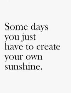 Make your own sunshine.