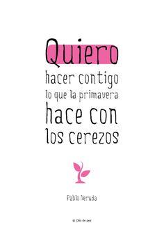 Quiero hacer contigo lo que la primavera hace con los cerezos Pablo Neruda #frases #ollodepez