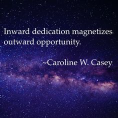 """Inward dedication magnetizes outward opportunity."" - Caroline W. Casey  http://theshiftnetwork.com/?utm_source=pinterest&utm_medium=social&utm_campaign=quote"