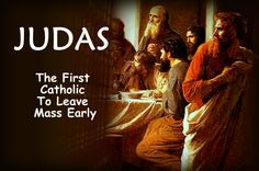 Judas...the first Catholic to leave Mass early...    Good reason to stay and make a good thanksgiving, I would say! ;-)