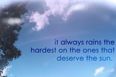 quote , It always rains the hardest on the ones that deserve the sun.
