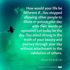 How your life will be different if... You stopped allowing other people to dilute or poison your day with their words or opinions ? Let today be the day... You stand strong int the truth of your beauty and journey through your day without attachement to the validation of others.