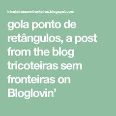gola ponto de retângulos, a post from the blog tricoteiras sem fronteiras on Bloglovin'