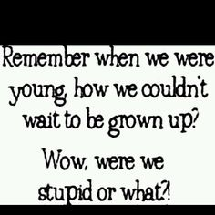 Remember when we were young, how we couldn't wait to be grown up?  Wow, were we stupid or what?!