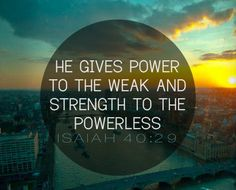 """He gives power to the weak, And to those who have no might He increases strength."" ‭‭Isaiah‬ ‭40:29‬ ‭NKJV‬‬"
