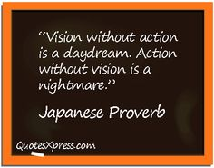 """Vision without action is a daydream. Action without vision is a nightmare."" Japanese Proverb 