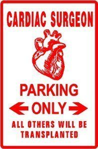 CARDIAC SURGEON PARKING doctor medical sign by Texsign. $21.95. Long Lasting. GREAT Gift idea. MADE IN USA. Brand New Sign. Easy to install. CARDIAC SURGEON PARKING ONLY SIGN. A BRAND NEW sign!! Made of thick aluminum and tough vinyl lettering and graphics. This sign is 12in. wide and 18in. tall - the same size as official signs. This is a novelty sign made like an official sign. Can be used outdoors or displayed indoors. Comes with two holes pre-punched for easy m...