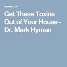 Get These Toxins Out of Your House - Dr. Mark Hyman