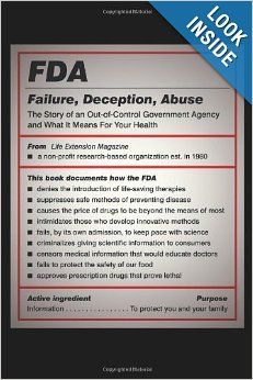 FDA: Failure, Deception, Abuse: The Story of an Out-of-Control Government Agency and What It Means for Your Health: Life Extension Magazine:...