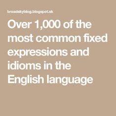 Over 1,000 of the most common fixed expressions and idioms in the English language