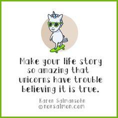 Make your life story so amazing that unicorns have trouble believing it is true. — Karen Salmansohn
