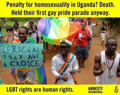 Uganda gay pride. --------Being gay is about as much of a choice as being African. They are born that way. It's in their genes, it's in their DNA. Both are natural. Both are deserving of peace, happiness, equality and justice.