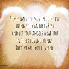Sometimes the most productive thing you can do is REST and let your Angels wrap you in their loving wings. They've got you covered.
