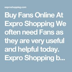 Buy Fans Online At Expro Shopping  We often need Fans as they are very useful and helpful today. Expro Shopping brings to you a diverse collection ofFans at one place at best price.    Shop Online for All Types of Fans  You will come across best price Fans, Best deals of all types Fans with cash on delivery and fast shipment options.    Keywords for best search - Fans  The ideal keywords to search these products can be fan, ceiling fans, electric fan, pedestal fan, desk fan, cheap fans…