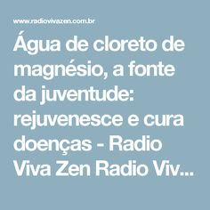 Água de cloreto de magnésio, a fonte da juventude: rejuvenesce e cura doenças - Radio Viva Zen  Radio Viva Zen