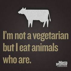 I'm not a vegetarian but I eat animals who are.