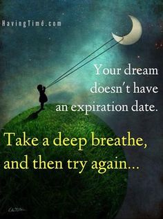 Your dream dosen' have an expiration date. Take a deep breath and then try again… #dreams #wisdom #quotes