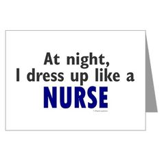 Dress Up Like A Nurse (Night) Greeting Cards (Pk o by professiongifts  So we already do this...it's still funny.