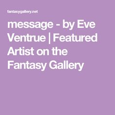 message - by Eve Ventrue   Featured Artist on the Fantasy Gallery