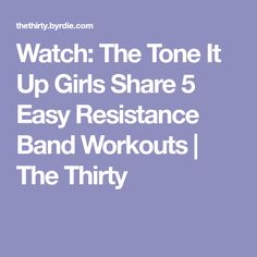 Watch: The Tone It Up Girls Share 5 Easy Resistance Band Workouts | The Thirty