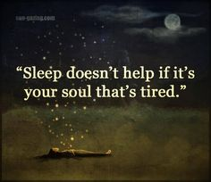 Sleep doesn't help if it's your soul that's tired. Sleep doesn't help if it's your soul that's tired. True Quotes, Great Quotes, Words Quotes, Quotes To Live By, Motivational Quotes, Inspirational Quotes, Sayings, Quotes Quotes, Uplifting Quotes