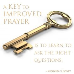 "A key to improved prayer is to learn to ask the right questions. Consider changing from asking for the things you want to honestly seeking what [Heavenly Father] wants for you. Then as you learn His will, pray that you will be led to have the strength to fulfill it."" –Richard G. Scott"