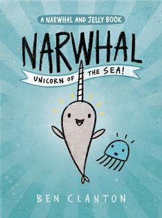 NARWAL: UNICORN OF THE SEA (A Narwal and Jelly Book) written and illustrated by Ben Clanton
