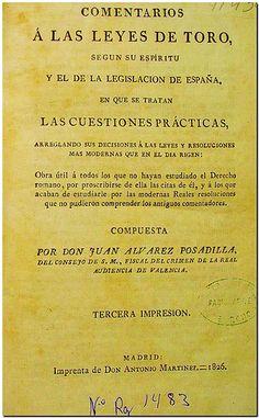 Comentarios a las Leyes de Toro : según su espíritu y el de la legislación de España... / compuesta por Juan Álvarez Posadilla. - Madrid : Imprenta de Don Antonio Martínez, 1826.