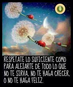 Respetate lo suficiente como para alejarse de todo lo que no te sirva, no te haga crecer o no te haga feliz