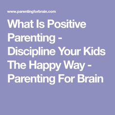 What Is Positive Parenting - Discipline Your Kids The Happy Way - Parenting For Brain
