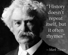 """""""History doesn't repeat itself, but it often rhymes."""" —Mark Twain"""