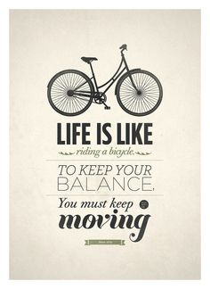Life is like riding a bicycle, to keep your balance, you must keep moving.