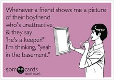 Whenever a friend shows me a picture of their boyfriend who's unattractive & they say 'he's a keeper!' I'm thinking, 'yeah in the basement.'