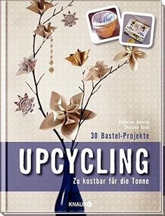 Das Handbuch Upcycling zeigt, wie man man aus scheinbar Wertlosem tolle und praktische Dinge basteln kann. Zu schade zum wegwerfen, dann mach doch was daraus.