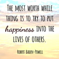 The most worthwhile thing is to try and put happiness into the lives of others. - Robert Baden-Powell