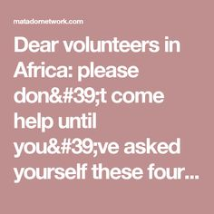 Dear volunteers in Africa: please don't come help until you've asked yourself these four questions - Matador Network