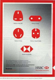 This HSBC ad also conveys the bank's global clientele through simple graphics. By leveraging its simple logo and placing it among some of the most recognized shapes in the world, HSBC is able to communicate its worldwide appeal. The simple text underneath each plug ties the ad together and maintains the overall frank tone.