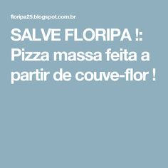 SALVE FLORIPA !: Pizza massa feita a partir de couve-flor !